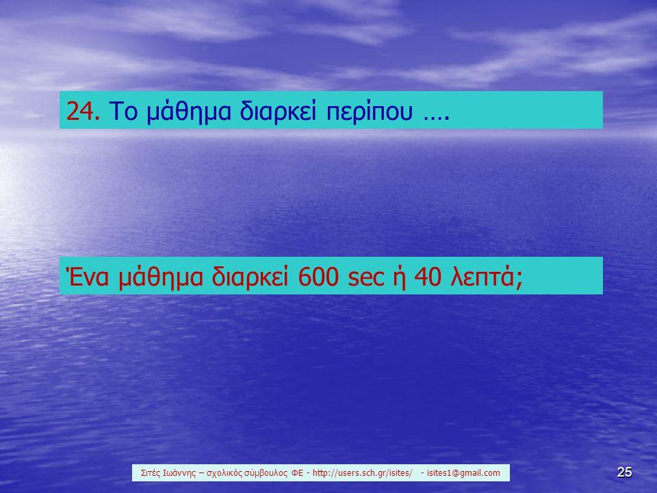 25 24. Το μάθημα διαρκεί περίπου …. Ένα μάθημα διαρκεί 600 sec ή 40 λεπτά; Σιτές Ιωάννης – σχολικός σύμβουλος ΦΕ - http://users.sch.gr/isites/ - isite