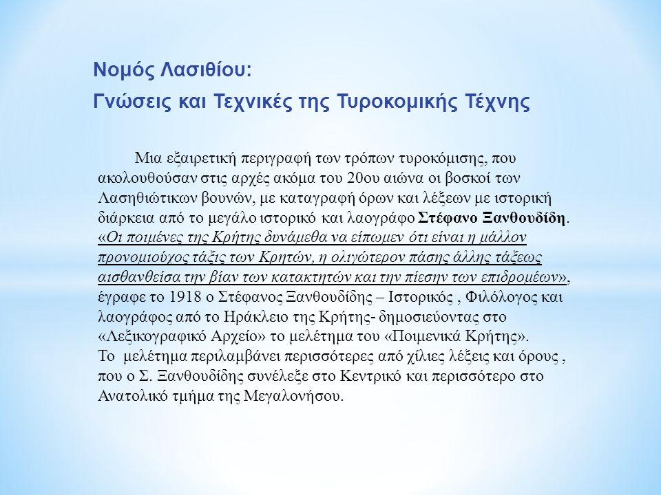 Νομός Λασιθίου: Γνώσεις και Τεχνικές της Τυροκομικής Τέχνης Μια εξαιρετική περιγραφή των τρόπων τυροκόμισης, που ακολουθούσαν στις αρχές ακόμα του 20ου αιώνα οι βοσκοί των Λασηθιώτικων βουνών, με καταγραφή όρων και λέξεων με ιστορική διάρκεια από το μεγάλο ιστορικό και λαογράφο Στέφανο Ξανθουδίδη.