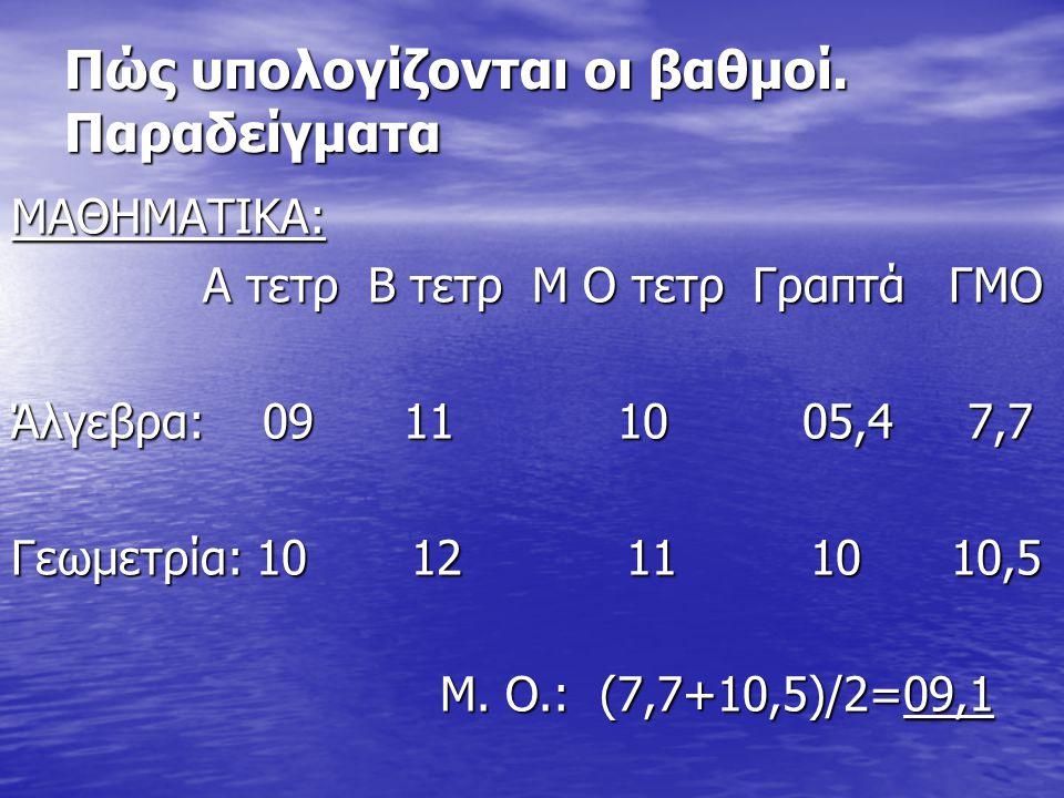 Πώς υπολογίζονται οι βαθμοί. Παραδείγματα ΜΑΘΗΜΑΤΙΚΑ: Α τετρ Β τετρ Μ Ο τετρ Γραπτά ΓΜΟ Α τετρ Β τετρ Μ Ο τετρ Γραπτά ΓΜΟ Άλγεβρα: 09 11 10 05,4 7,7 Γ