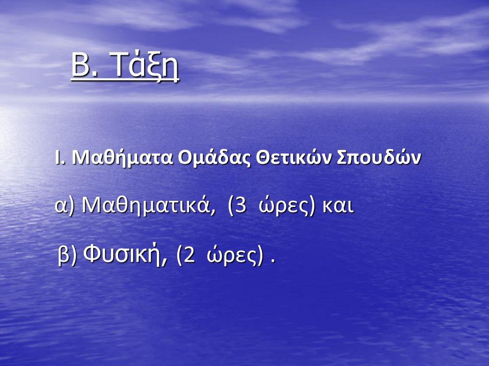 Β. Τάξη Β. Τάξη Ι. Μαθήματα Ομάδας Θετικών Σπουδών Ι. Μαθήματα Ομάδας Θετικών Σπουδών α) Μαθηματικά, (3 ώρες) και α) Μαθηματικά, (3 ώρες) και β) Φυσικ