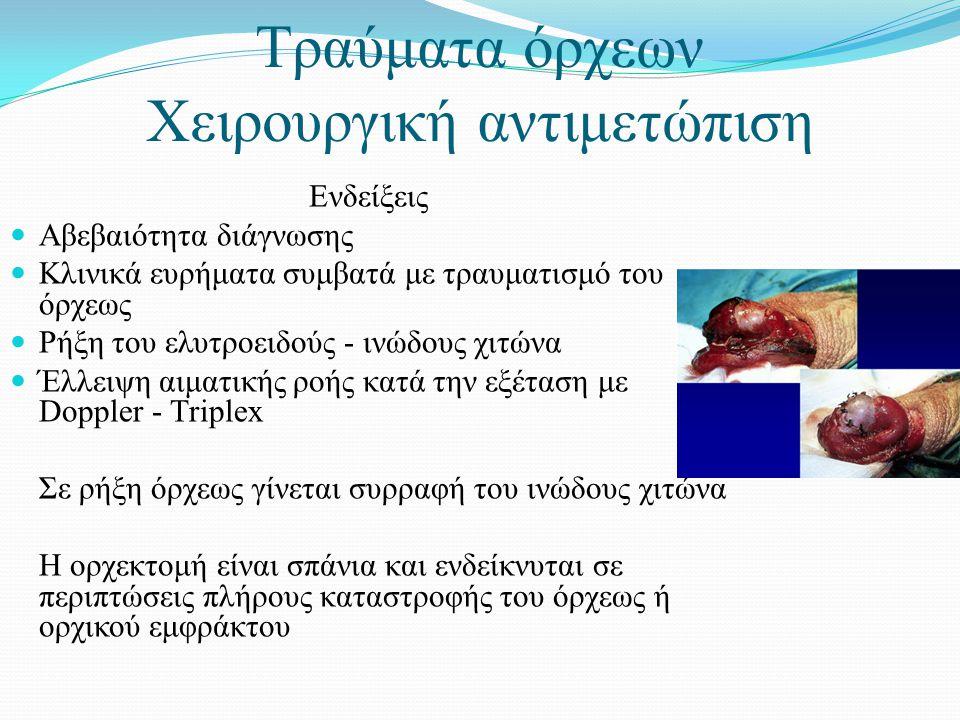 Τραύματα όρχεων Χειρουργική αντιμετώπιση Ενδείξεις  Αβεβαιότητα διάγνωσης  Κλινικά ευρήματα συμβατά με τραυματισμό του όρχεως  Ρήξη του ελυτροειδούς - ινώδους χιτώνα  Έλλειψη αιματικής ροής κατά την εξέταση με Doppler - Τriplex Σε ρήξη όρχεως γίνεται συρραφή του ινώδους χιτώνα Η ορχεκτομή είναι σπάνια και ενδείκνυται σε περιπτώσεις πλήρους καταστροφής του όρχεως ή ορχικού εμφράκτου