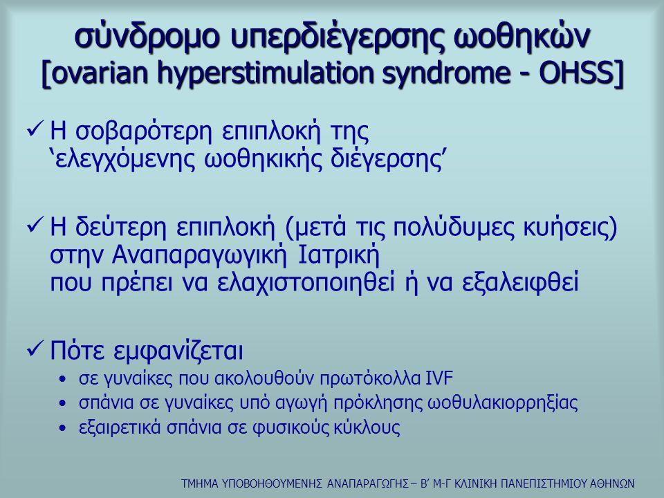 ΤΜΗΜΑ ΥΠΟΒΟΗΘΟΥΜΕΝΗΣ ΑΝΑΠΑΡΑΓΩΓΗΣ – Β' Μ-Γ ΚΛΙΝΙΚΗ ΠΑΝΕΠΙΣΤΗΜΙΟΥ ΑΘΗΝΩΝ σύνδρομο υπερδιέγερσης ωοθηκών [ovarian hyperstimulation syndrome - OHSS]  Η σοβαρότερη επιπλοκή της 'ελεγχόμενης ωοθηκικής διέγερσης'  Η δεύτερη επιπλοκή (μετά τις πολύδυμες κυήσεις) στην Αναπαραγωγική Ιατρική που πρέπει να ελαχιστοποιηθεί ή να εξαλειφθεί  Πότε εμφανίζεται •σε γυναίκες που ακολουθούν πρωτόκολλα IVF •σπάνια σε γυναίκες υπό αγωγή πρόκλησης ωοθυλακιορρηξίας •εξαιρετικά σπάνια σε φυσικούς κύκλους