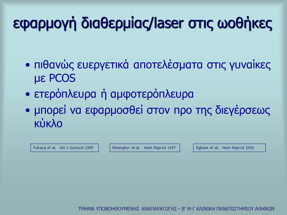 ΤΜΗΜΑ ΥΠΟΒΟΗΘΟΥΜΕΝΗΣ ΑΝΑΠΑΡΑΓΩΓΗΣ – Β' Μ-Γ ΚΛΙΝΙΚΗ ΠΑΝΕΠΙΣΤΗΜΙΟΥ ΑΘΗΝΩΝ εφαρμογή διαθερμίας/laser στις ωοθήκες •πιθανώς ευεργετικά αποτελέσματα στις γυναίκες με PCOS •ετερόπλευρα ή αμφοτερόπλευρα •μπορεί να εφαρμοσθεί στον προ της διεγέρσεως κύκλο Fukaya et al, Am J Gynecol 1995Egbase et al, Hum Reprod 2000Rimington et al, Hum Reprod 1997