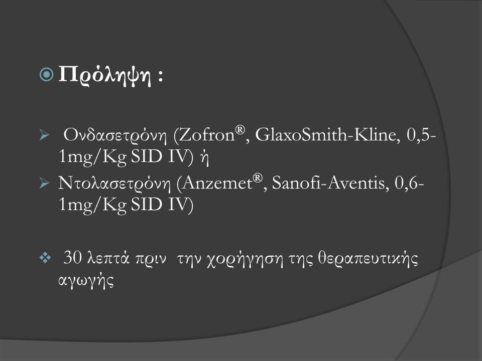  Πρόληψη :  Ονδασετρόνη (Zofron ®, GlaxoSmith-Kline, 0,5- 1mg/Kg SID IV) ή  Ντολασετρόνη (Anzemet ®, Sanofi-Aventis, 0,6- 1mg/Kg SID IV)  30 λεπτά