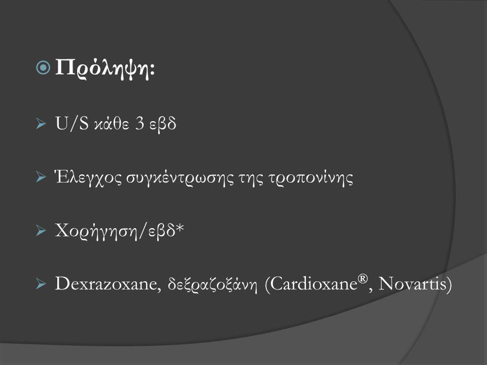  Πρόληψη:  U/S κάθε 3 εβδ  Έλεγχος συγκέντρωσης της τροπονίνης  Χορήγηση/εβδ*  Dexrazoxane, δεξραζοξάνη (Cardioxane ®, Νοvartis)