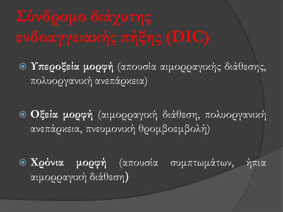 Σύνδρομο διάχυτης ενδοαγγειακής πήξης (DIC)  Υπεροξεία μορφή (απουσία αιμορραγικής διάθεσης, πολυοργανική ανεπάρκεια)  Οξεία μορφή (αιμορραγική διάθ
