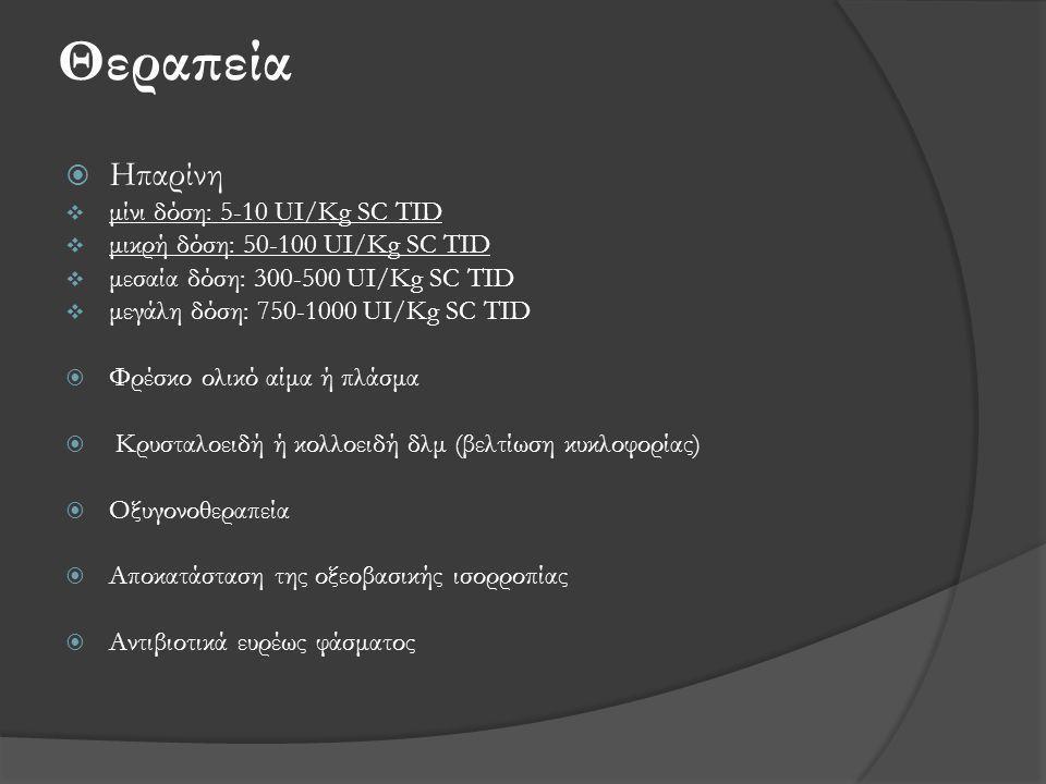 Θεραπεία  Ηπαρίνη  μίνι δόση: 5-10 UI/Kg SC TID  μικρή δόση: 50-100 UI/Kg SC TID  μεσαία δόση: 300-500 UI/Kg SC TID  μεγάλη δόση: 750-1000 UI/Kg