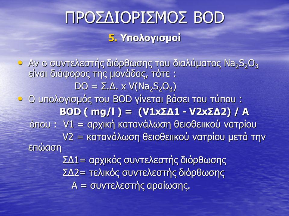 ΠΡΟΣΔΙΟΡΙΣΜΟΣ BOD 5. Υπολογισμοί • Αν ο συντελεστής διόρθωσης του διαλύματος Na 2 S 2 O 3 είναι διάφορος της μονάδας, τότε : DO = Σ.Δ. x V(Na 2 S 2 O