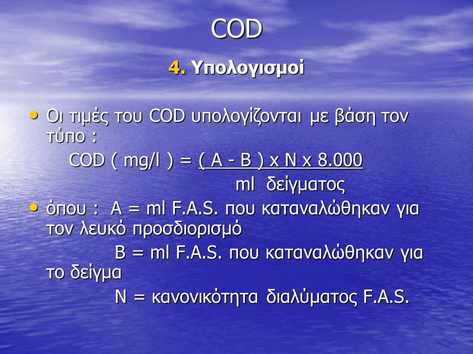 COD 4. Υπολογισμοί • Οι τιμές του COD υπολογίζονται με βάση τον τύπο : COD ( mg/l ) = ( A - B ) x N x 8.000 COD ( mg/l ) = ( A - B ) x N x 8.000 ml δε