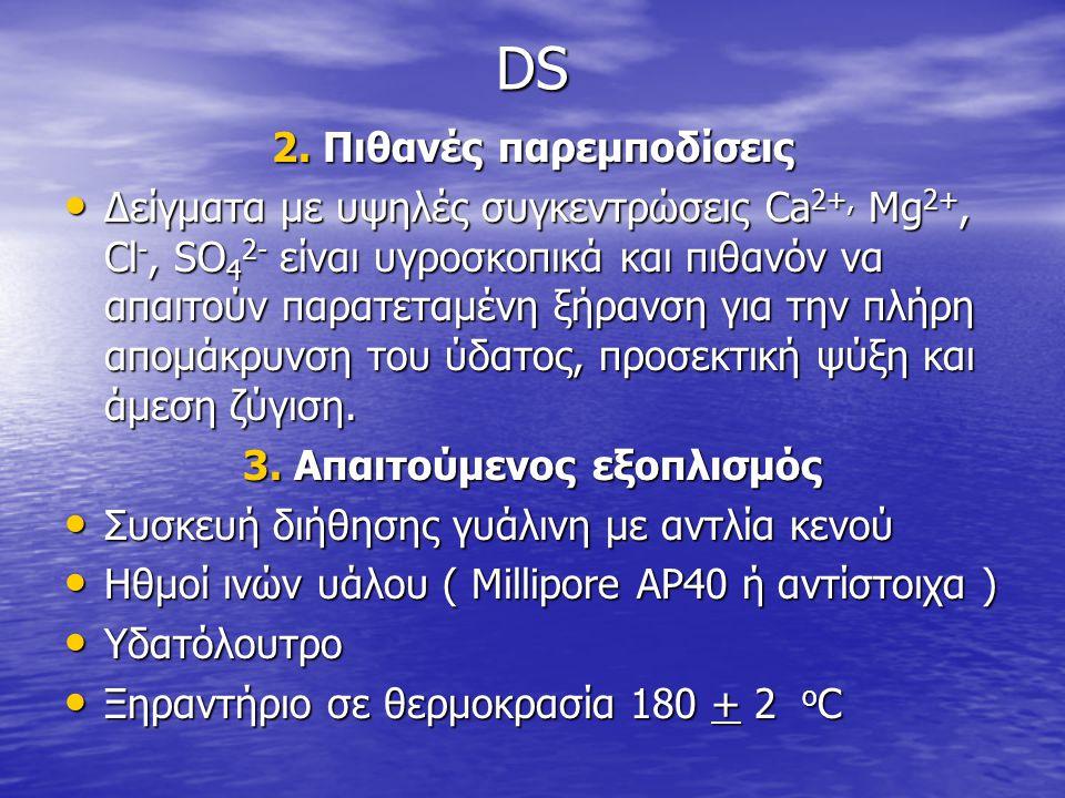 DS 2. Πιθανές παρεμποδίσεις • Δείγματα με υψηλές συγκεντρώσεις Ca 2+, Mg 2+, Cl -, SO 4 2- είναι υγροσκοπικά και πιθανόν να απαιτούν παρατεταμένη ξήρα