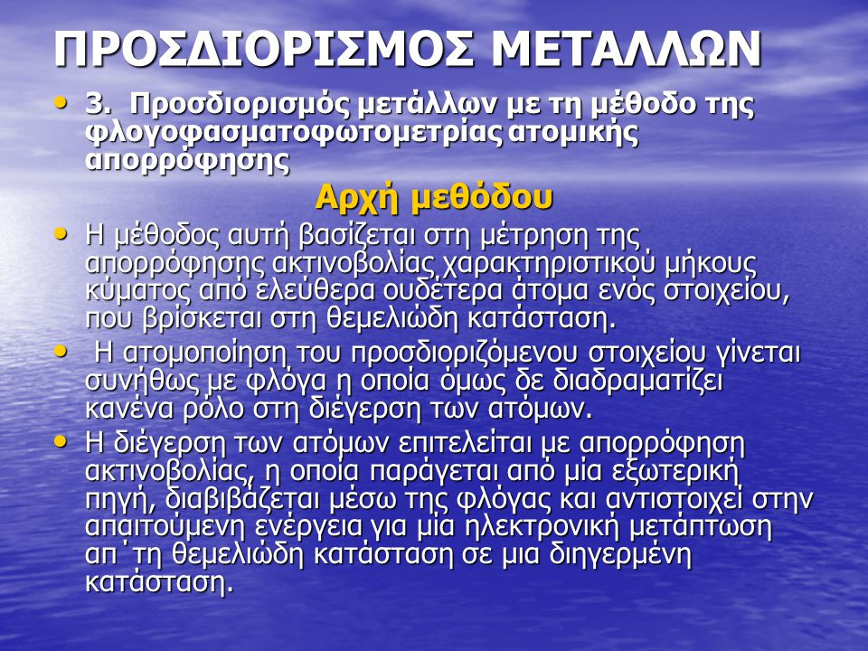 ΠΡΟΣΔΙΟΡΙΣΜΟΣ ΜΕΤΑΛΛΩΝ • 3. Προσδιορισμός μετάλλων με τη μέθοδο της φλογοφασματοφωτομετρίας ατομικής απορρόφησης Αρχή μεθόδου • Η μέθοδος αυτή βασίζετ
