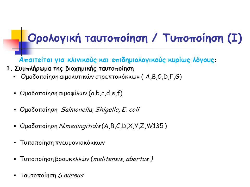 Ορολογική ταυτοποίηση / Τυποποίηση (I) Απαιτείται για κλινικούς και επιδημιολογικούς κυρίως λόγους : 1.