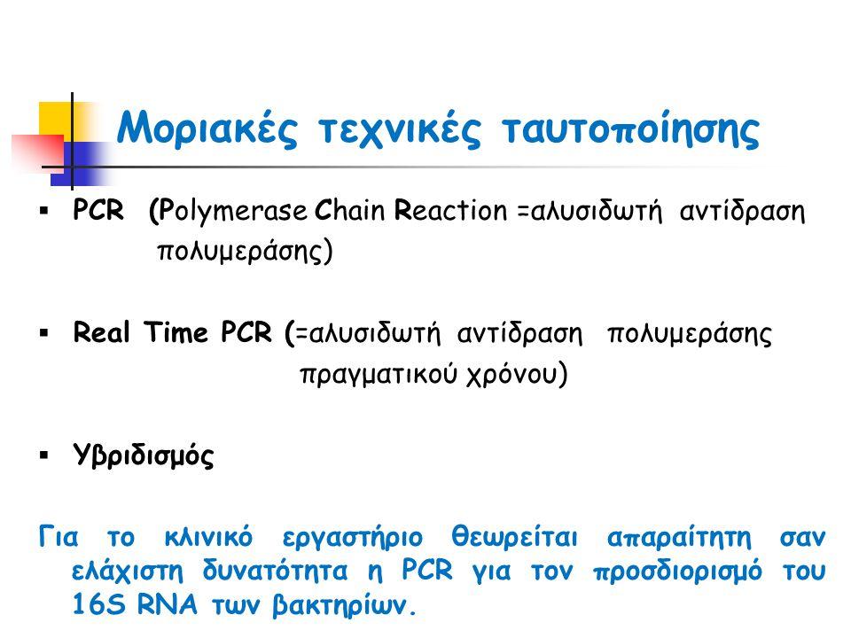 Μοριακές τεχνικές ταυτοποίησης ▪ PCR (Polymerase Chain Reaction =αλυσιδωτή αντίδραση πολυμεράσης) ▪ Real Time PCR (=αλυσιδωτή αντίδραση πολυμεράσης πραγματικού χρόνου) ▪ Υβριδισμός Για το κλινικό εργαστήριο θεωρείται απαραίτητη σαν ελάχιστη δυνατότητα η PCR για τον προσδιορισμό του 16S RNA των βακτηρίων.