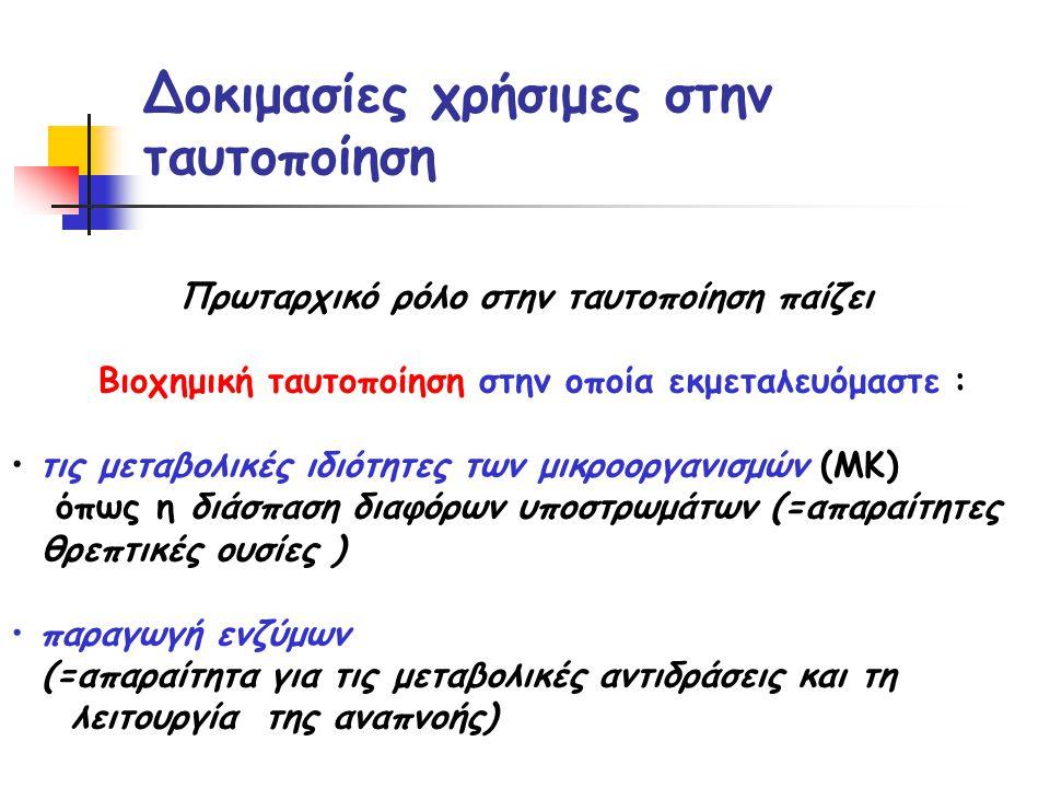 Δοκιμασίες χρήσιμες στην ταυτοποίηση Πρωταρχικό ρόλο στην ταυτοποίηση παίζει Βιοχημική ταυτοποίηση στην οποία εκμεταλευόμαστε : • τις μεταβολικές ιδιότητες των μικροοργανισμών (ΜΚ) όπως η διάσπαση διαφόρων υποστρωμάτων (=απαραίτητες θρεπτικές ουσίες ) • παραγωγή ενζύμων (=απαραίτητα για τις μεταβολικές αντιδράσεις και τη λειτουργία της αναπνοής)