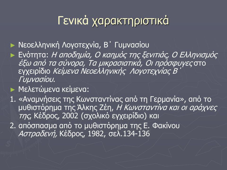 χαρακτηριστικά Γενικά χαρακτηριστικά ► ► Νεοελληνική Λογοτεχνία, Β΄ Γυμνασίου ► ► Ενότητα: Η αποδημία, Ο καημός της ξενιτιάς, Ο Ελληνισμός έξω από τα σύνορα, Τα μικρασιατικά, Οι πρόσφυγες στο εγχειρίδιο Κείμενα Νεοελληνικής Λογοτεχνίας Β΄ Γυμνασίου.