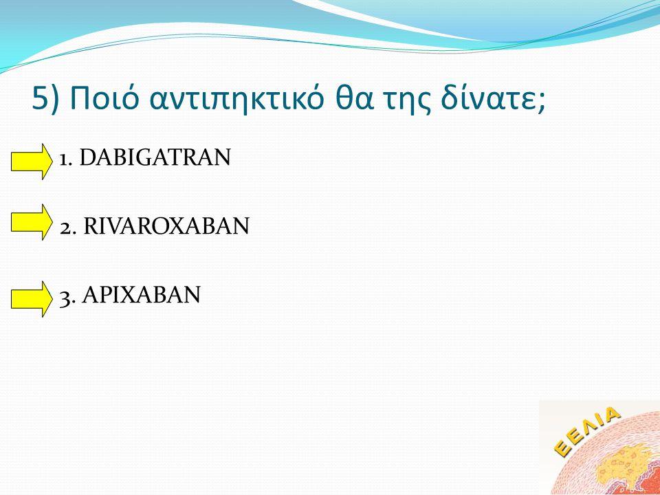 5) Ποιό αντιπηκτικό θα της δίνατε;  1. DABIGATRAN  2. RIVAROXABAN  3. APIXABAN
