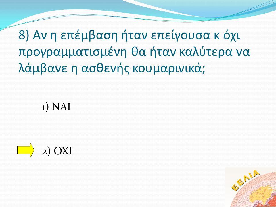 8) Αν η επέμβαση ήταν επείγουσα κ όχι προγραμματισμένη θα ήταν καλύτερα να λάμβανε η ασθενής κουμαρινικά; 1) ΝΑΙ 2) ΟΧΙ