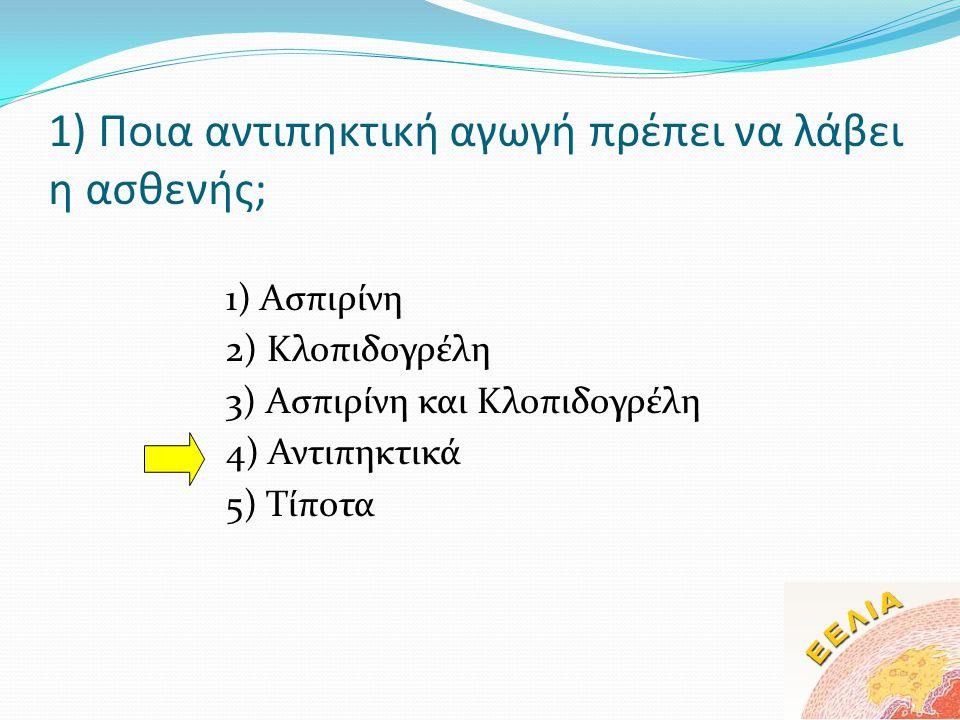 1) Ποια αντιπηκτική αγωγή πρέπει να λάβει η ασθενής; 1) Ασπιρίνη 2) Κλοπιδογρέλη 3) Ασπιρίνη και Κλοπιδογρέλη 4) Αντιπηκτικά 5) Τίποτα