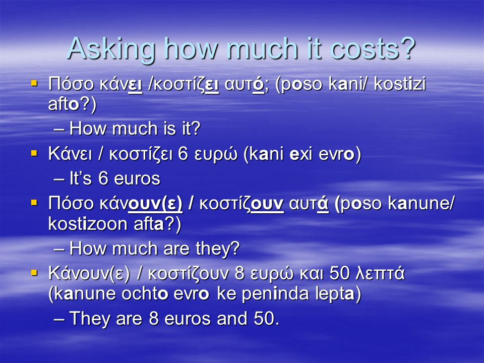 Asking how much it costs.  Πόσο κάνει /κοστίζει αυτό; (poso kani/ kostizi afto ) –How much is it.