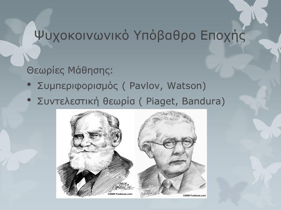 Ψυχοκοινωνικό Υπόβαθρο Εποχής Θεωρίες Μάθησης: • Συμπεριφορισμός ( Pavlov, Watson) • Συντελεστική θεωρία ( Piaget, Bandura)