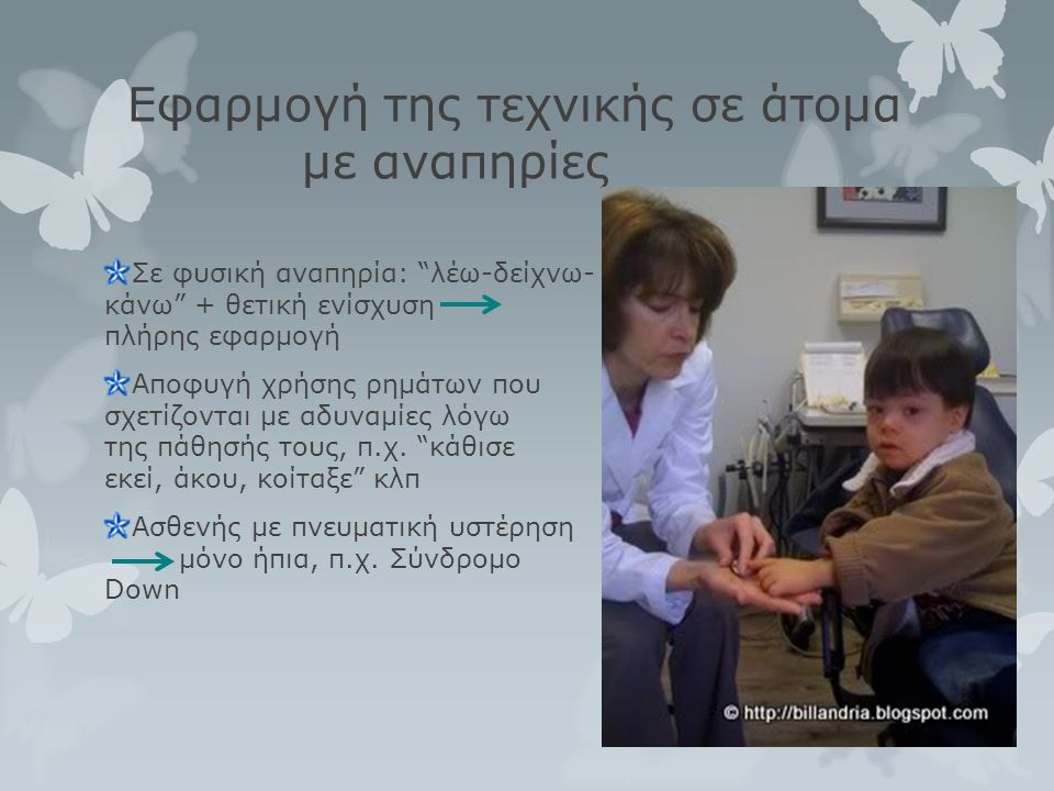 """Εφαρμογή της τεχνικής σε άτομα με αναπηρίες Σε φυσική αναπηρία: """"λέω-δείχνω- κάνω"""" + θετική ενίσχυση πλήρης εφαρμογή Αποφυγή χρήσης ρημάτων που σχετίζ"""