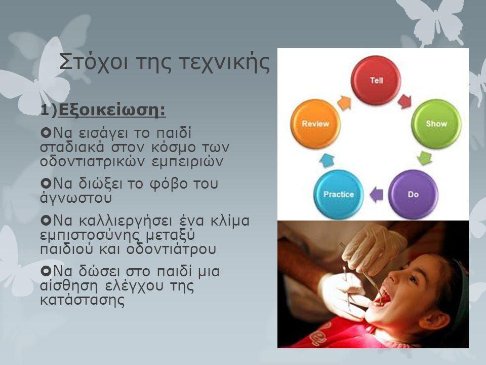 Στόχοι της τεχνικής 1) Εξοικείωση:  Να εισάγει το παιδί σταδιακά στον κόσμο των οδοντιατρικών εμπειριών  Να διώξει το φόβο του άγνωστου  Να καλλιερ