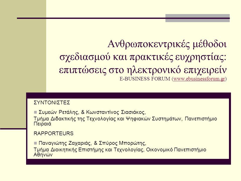 Ανθρωποκεντρικές μέθοδοι σχεδιασμού και πρακτικές ευχρηστίας: επιπτώσεις στο ηλεκτρονικό επιχειρείν E-BUSINESS FORUM (www.ebusinessforum.gr)www.ebusinessforum.gr ΣΥΝΤΟΝΙΣΤΕΣ  Συμεών Ρετάλης, & Κωνσταντίνος Σιασιάκος, Τμήμα Διδακτικής της Τεχνολογίας και Ψηφιακών Συστημάτων, Πανεπιστήμιο Πειραιά RAPPORTEURS  Παναγιώτης Ζαχαριάς, & Σπύρος Μπορώτης, Τμήμα Διοικητικής Επιστήμης και Τεχνολογίας, Οικονομικό Πανεπιστήμιο Αθηνών