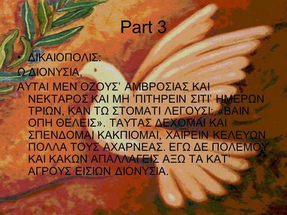 Part 3 •ΔΙΚΑΙΟΠΟΛΙΣ: Ω ΔΙΟΝΥΣΙΑ, ΑΥΤΑΙ ΜΕΝ ΟΖΟΥΣ' ΑΜΒΡΟΣΙΑΣ ΚΑΙ ΝΕΚΤΑΡΟΣ ΚΑΙ ΜΗ 'ΠΙΤΗΡΕΙΝ ΣΙΤΙ' ΗΜΕΡΩΝ ΤΡΙΩΝ, ΚΑΝ ΤΩ ΣΤΟΜΑΤΙ ΛΕΓΟΥΣΙ: «ΒΑΙΝ ΟΠΗ ΘΕΛΕΙΣ».