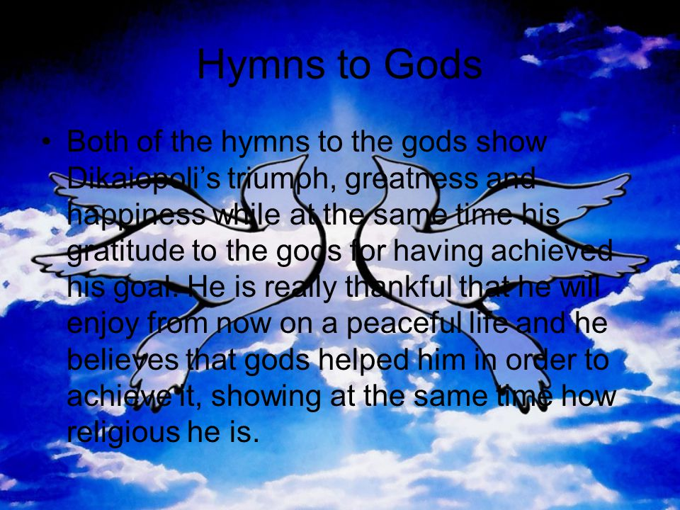 Hymns to Gods •Both of the hymns to the gods show Dikaiopoli's triumph, greatness and happiness while at the same time his gratitude to the gods for having achieved his goal.