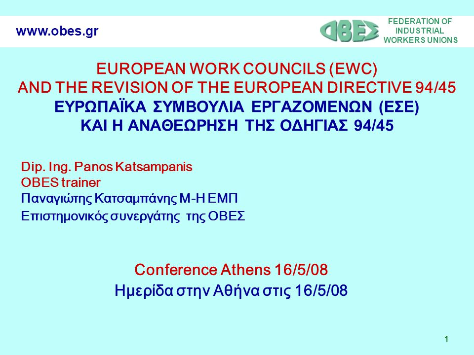 FEDERATION OF INDUSTRIAL WORKERS UNIONS 1 www.obes.gr EUROPEAN WORK COUNCILS (EWC) AND THE REVISION OF THE EUROPEAN DIRECTIVE 94/45 ΕΥΡΩΠΑΪΚΑ ΣΥΜΒΟΥΛΙ