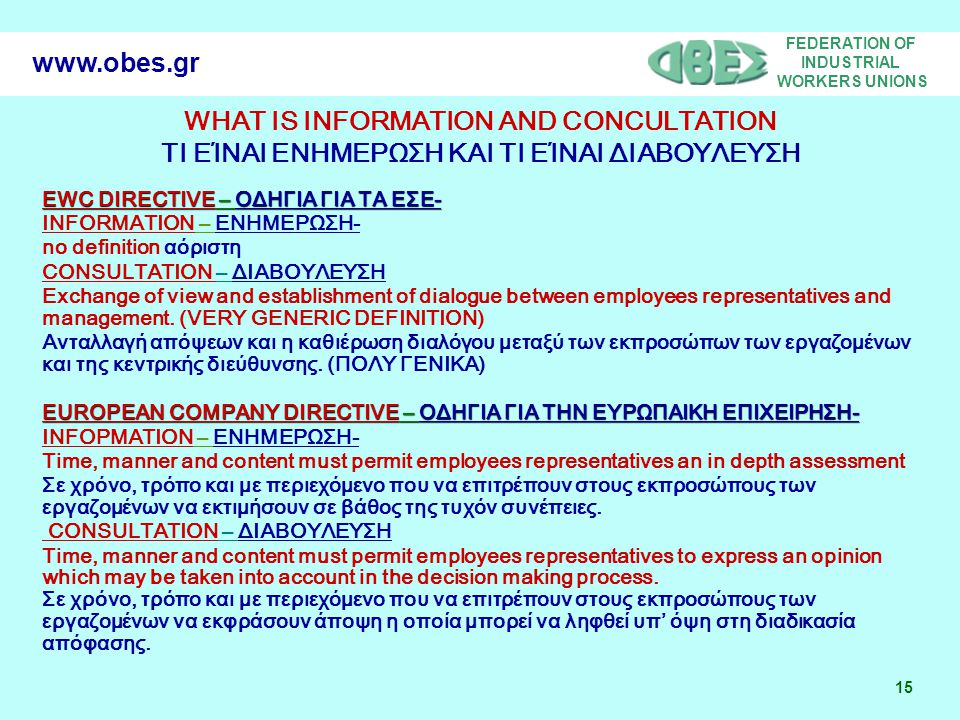 FEDERATION OF INDUSTRIAL WORKERS UNIONS 15 www.obes.gr WHAT IS INFORMATION AND CONCULTATION ΤΙ ΕΊΝΑΙ ΕΝΗΜΕΡΩΣΗ ΚΑΙ ΤΙ ΕΊΝΑΙ ΔΙΑΒΟΥΛΕΥΣΗ EWC DIRECTIVE – ΟΔΗΓΙΑ ΓΙΑ ΤΑ ΕΣΕ- ΙΝFΟRΜΑΤΙΟΝ – ΕΝΗΜΕΡΩΣΗ- no definition αόριστη CONSULTATION – ΔΙΑΒΟΥΛΕΥΣΗ Exchange of view and establishment of dialogue between employees representatives and management.