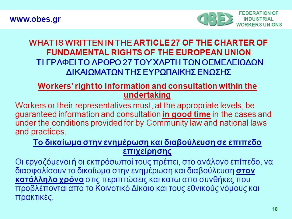 FEDERATION OF INDUSTRIAL WORKERS UNIONS 18 www.obes.gr WHAT IS WRITTEN IN THE ARTICLE 27 OF THE CHARTER OF FUNDAMENTAL RIGHTS OF THE EUROPEAN UNION ΤΙ ΓΡΑΦΕΙ TO ΑΡΘΡΟ 27 ΤΟΥ ΧΑΡΤΗ ΤΩΝ ΘΕΜΕΛΕΙΩΔΩΝ ΔΙΚΑΙΩΜΑΤΩΝ ΤΗΣ ΕΥΡΩΠΑΙΚΗΣ ΕΝΩΣΗΣ Workers' right to information and consultation within the undertaking Workers or their representatives must, at the appropriate levels, be guaranteed information and consultation in good time in the cases and under the conditions provided for by Community law and national laws and practices.