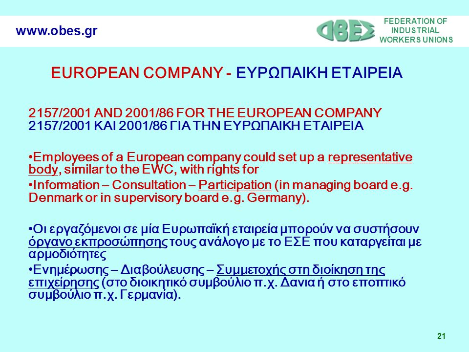 FEDERATION OF INDUSTRIAL WORKERS UNIONS 21 www.obes.gr EUROPEAN COMPANY - ΕΥΡΩΠΑΙΚΗ ΕΤΑΙΡΕΙΑ 2157/2001 AND 2001/86 FOR THE EUROPEAN COMPANY 2157/2001 ΚΑΙ 2001/86 ΓΙΑ ΤΗΝ ΕΥΡΩΠΑΙΚΗ ΕΤΑΙΡΕΙΑ •Employees of a European company could set up a representative body, similar to the EWC, with rights for •Information – Consultation – Participation (in managing board e.g.