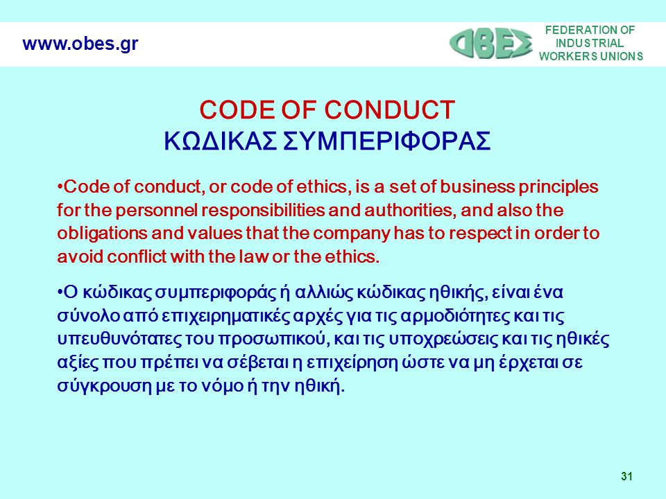 FEDERATION OF INDUSTRIAL WORKERS UNIONS 31 www.obes.gr •Code of conduct, or code of ethics, is a set of business principles for the personnel responsibilities and authorities, and also the obligations and values that the company has to respect in order to avoid conflict with the law or the ethics.