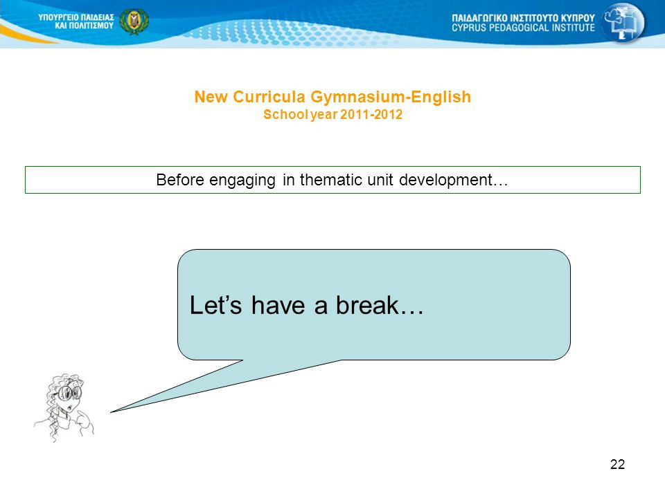 22 New Curricula Gymnasium-English School year Let's have a break… Before engaging in thematic unit development…