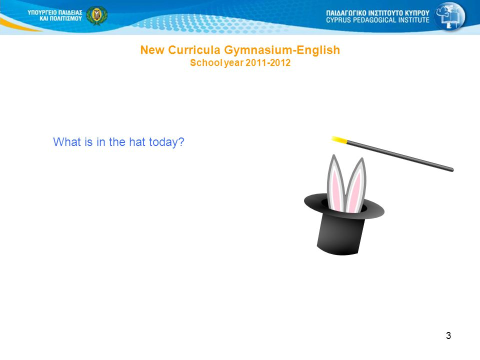 3 New Curricula Gymnasium-English School year 2011-2012 What is in the hat today?