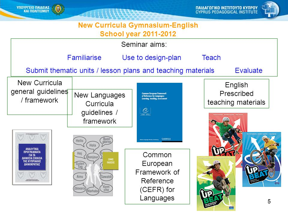 5 New Curricula Gymnasium-English School year 2011-2012 Seminar aims: Familiarise Use to design-plan Teach Submit thematic units / lesson plans and te