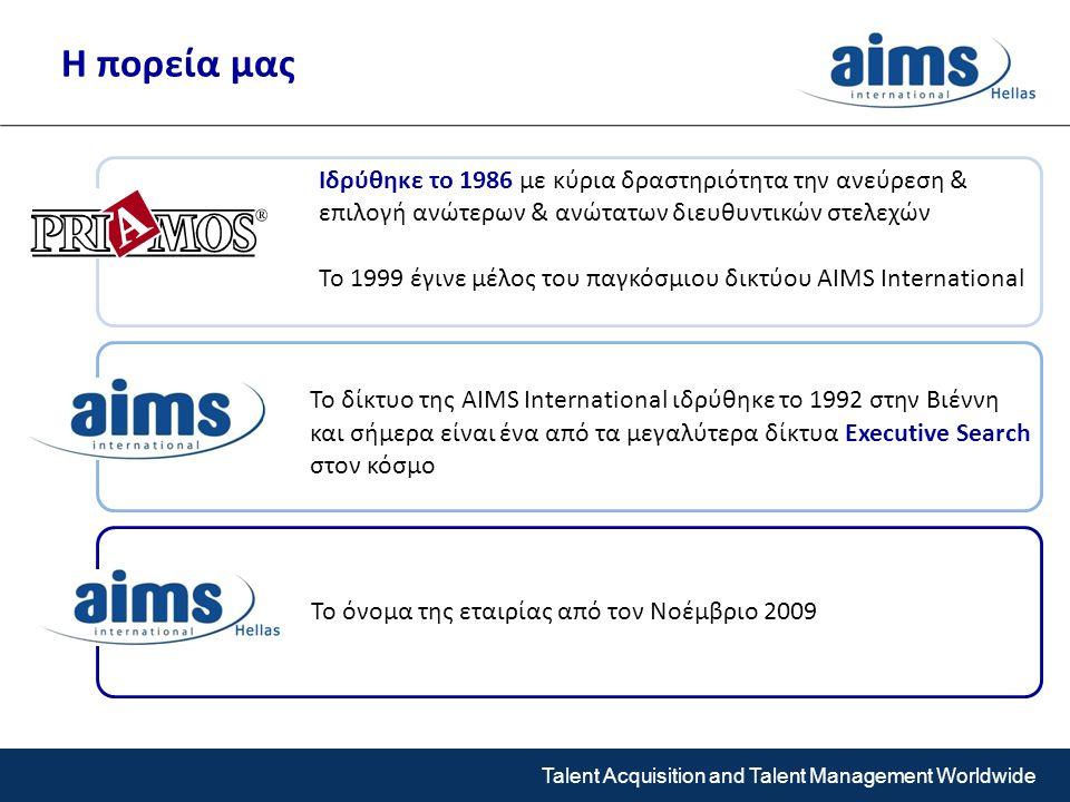 Talent Acquisition and Talent Management Worldwide Ιδρύθηκε το 1986 με κύρια δραστηριότητα την ανεύρεση & επιλογή ανώτερων & ανώτατων διευθυντικών στελεχών Το 1999 έγινε μέλος του παγκόσμιου δικτύου AIMS International Το δίκτυο της AIMS International ιδρύθηκε το 1992 στην Βιέννη και σήμερα είναι ένα από τα μεγαλύτερα δίκτυα Executive Search στον κόσμο Το όνομα της εταιρίας από τον Νοέμβριο 2009 Η πορεία μας