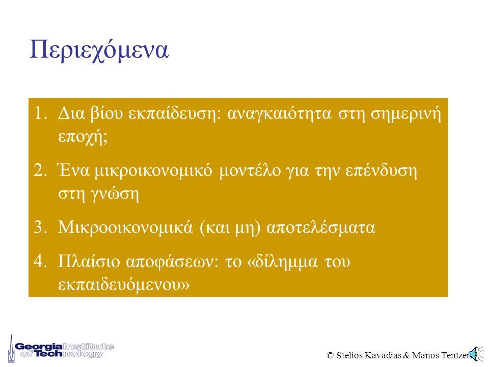 © Stelios Kavadias & Manos Tentzeris Περιεχόμενα 1.Δια βίου εκπαίδευση: αναγκαιότητα στη σημερινή εποχή; 2.Ένα μικροικονομικό μοντέλο για την επένδυση στη γνώση 3.Μικροοικονομικά (και μη) αποτελέσματα 4.Πλαίσιο αποφάσεων: το «δίλημμα του εκπαιδευόμενου»