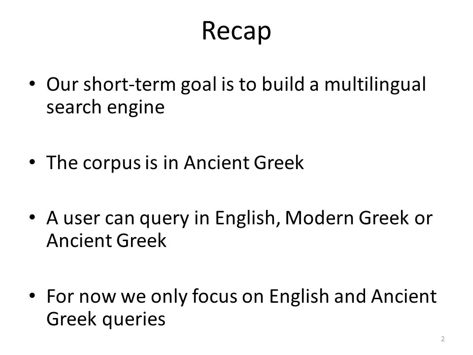 Recap • Our short-term goal is to build a multilingual search engine • The corpus is in Ancient Greek • A user can query in English, Modern Greek or Ancient Greek • For now we only focus on English and Ancient Greek queries 2