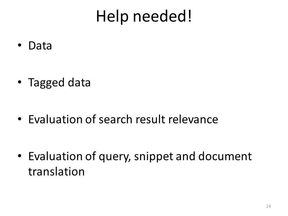 Help needed! 24 • Data • Tagged data • Evaluation of search result relevance • Evaluation of query, snippet and document translation