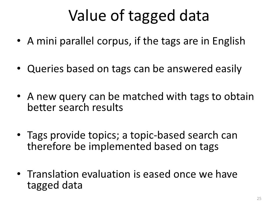 Value of tagged data 25 • A mini parallel corpus, if the tags are in English • Queries based on tags can be answered easily • A new query can be matched with tags to obtain better search results • Tags provide topics; a topic-based search can therefore be implemented based on tags • Translation evaluation is eased once we have tagged data