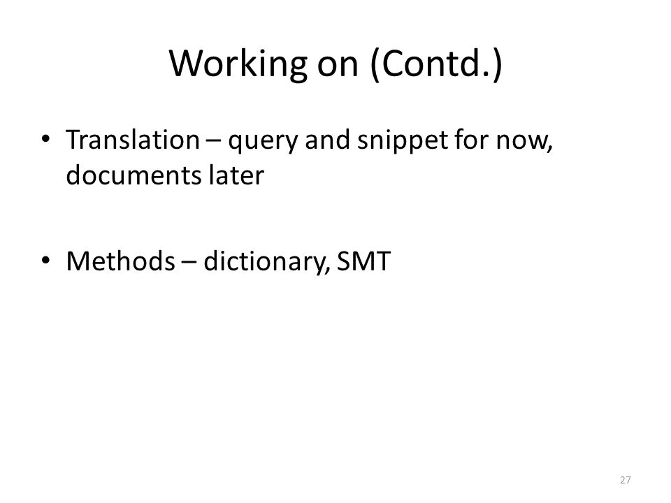 Working on (Contd.) • Translation – query and snippet for now, documents later • Methods – dictionary, SMT 27
