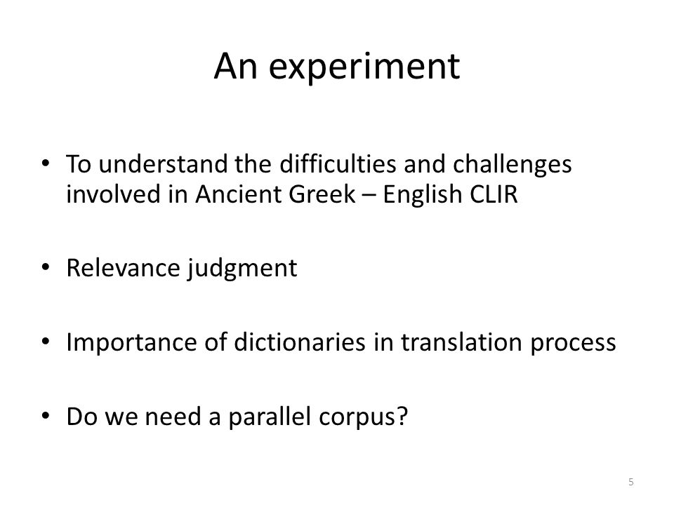 An experiment • To understand the difficulties and challenges involved in Ancient Greek – English CLIR • Relevance judgment • Importance of dictionaries in translation process • Do we need a parallel corpus.