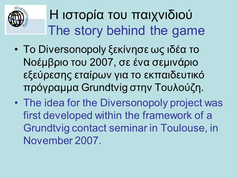 Η ιστορία του παιχνιδιού The story behind the game •To Diversonopoly ξεκίνησε ως ιδέα το Νοέμβριο του 2007, σε ένα σεμινάριο εξεύρεσης εταίρων για το εκπαιδευτικό πρόγραμμα Grundtvig στην Τουλούζη.