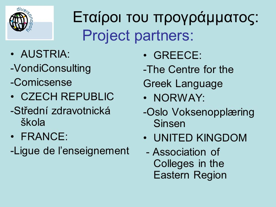 Εταίροι του προγράμματος: Project partners: •AUSTRIA: -VondiConsulting -Comicsense •CZECH REPUBLIC -Střední zdravotnická škola •FRANCE: -Ligue de l'enseignement •GREECE: -The Centre for the Greek Language •NORWAY: -Oslo Voksenopplæring Sinsen •UNITED KINGDOM - Association of Colleges in the Eastern Region