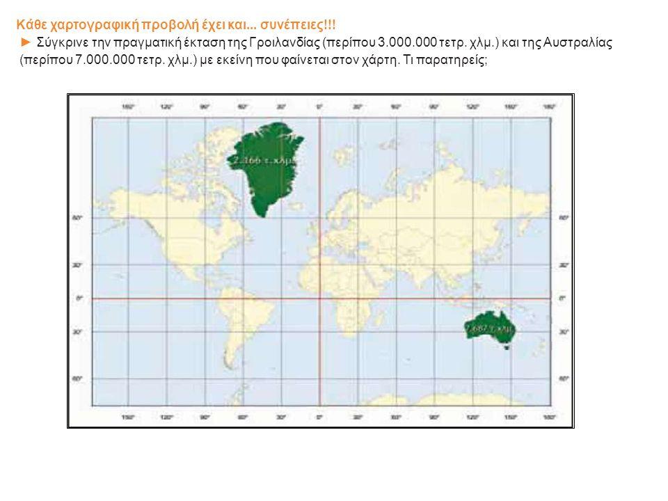 Κάθε χαρτογραφική προβολή έχει και... συνέπειες!!! ► Σύγκρινε την πραγματική έκταση της Γροιλανδίας (περίπου 3.000.000 τετρ. χλμ.) και της Αυστραλίας