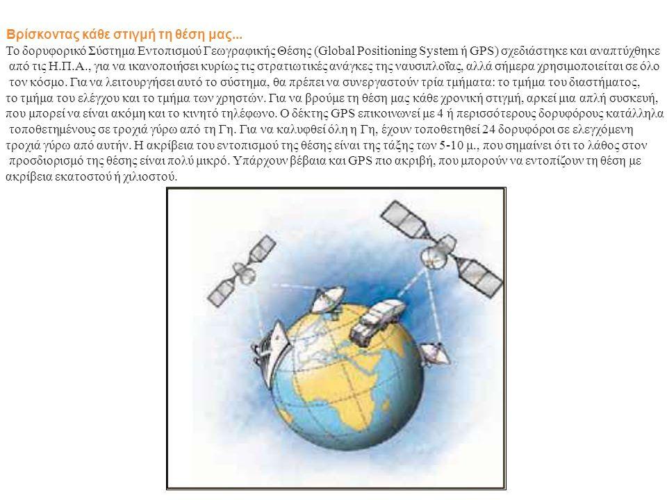 Βρίσκοντας κάθε στιγμή τη θέση μας... Το δορυφορικό Σύστημα Εντοπισμού Γεωγραφικής Θέσης (Global Positioning System ή GPS) σχεδιάστηκε και αναπτύχθηκε
