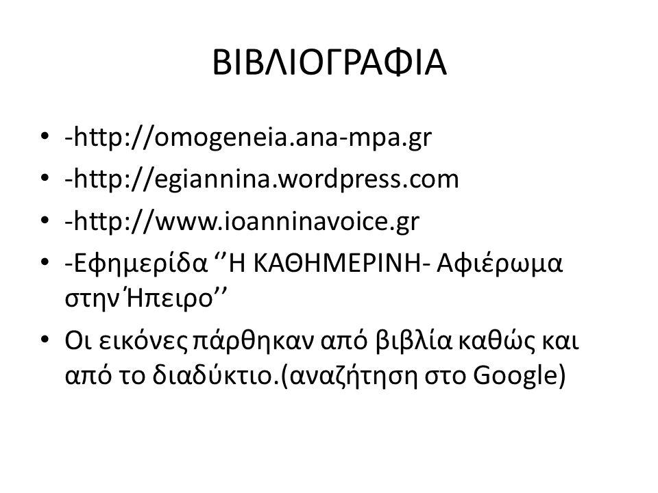 ΒΙΒΛΙΟΓΡΑΦΙΑ • -http://omogeneia.ana-mpa.gr • -http://egiannina.wordpress.com • -http://www.ioanninavoice.gr • -Εφημερίδα ''Η ΚΑΘΗΜΕΡΙΝΗ- Αφιέρωμα στην Ήπειρο'' • Οι εικόνες πάρθηκαν από βιβλία καθώς και από το διαδύκτιο.(αναζήτηση στο Google)