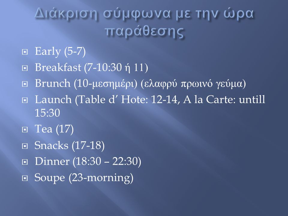  Early (5-7)  Breakfast (7-10:30 ή 11)  Brunch (10- μεσημέρι ) ( ελαφρύ πρωινό γεύμα )  Launch (Table d' Hote: 12-14, A la Carte: untill 15:30  Tea (17)  Snacks (17-18)  Dinner (18:30 – 22:30)  Soupe (23-morning)